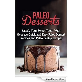 Paleo Desserts: Satisfy Your Sweet Tooth With Over 100 Quick and Easy Paleo Dessert Recipes & Paleo Diet Baking Recipes (gluten free, lose belly fat, paleo ... paleo diet, wheat free) (English Edition) [Kindle-editie]