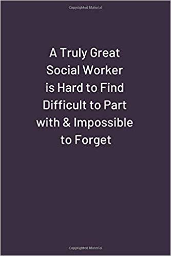 A Truly Great Social Worker is Hard to Find Difficult to Part with & Impossible to Forget.: Blank Unlined Funny Notebook, Sarcastic Humor, Joke Journal (110 pages 6 x 9)