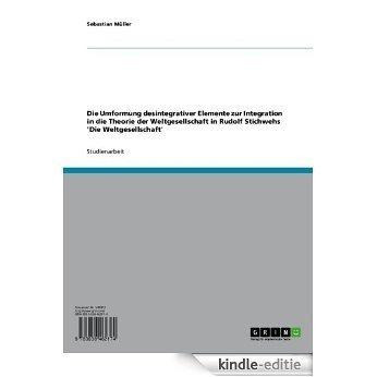 Die Umformung desintegrativer Elemente zur Integration in die Theorie der Weltgesellschaft in Rudolf Stichwehs 'Die Weltgesellschaft' [Kindle-editie]