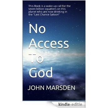 """No Access To God: This Book is a wake-up call for the seven billion squatters on this planet who are now drinking in the """"Last Chance Saloon"""". (English Edition) [Kindle-editie]"""