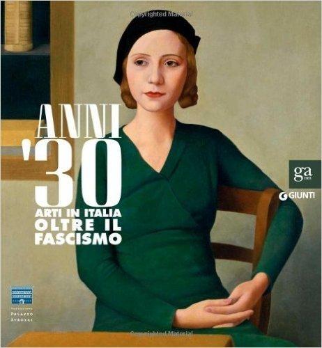 Anni Trenta. Arti in Italia oltre il fascismo. Catalogo della mostra (Firenze, 2 settembre 2012 - 27 gennaio 2013)