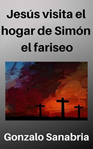 Jesús visita el hogar de Simón el fariseo: Reflexiones acerca de Jesús ungido en casa del fariseo Simón