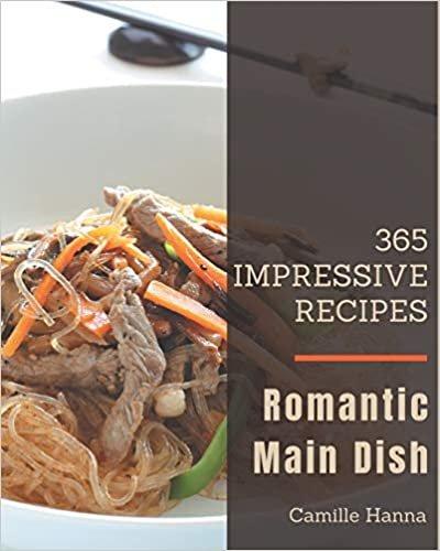365 Impressive Romantic Main Dish Recipes: Unlocking Appetizing Recipes in The Best Romantic Main Dish Cookbook!