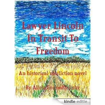 Lawyer Lincoln In Transit To Freedom; An historical nonfiction novel (English Edition) [Kindle-editie]