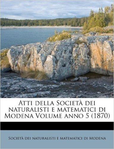 Atti Della Societ Dei Naturalisti E Matematici Di Modena Volume Anno 5 (1870)
