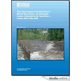 Time-Lapse Imagery of the Breaching of Marmot Dam, Oregon, and Subsequent Erosion of Sediment by the Sandy River, October 2007 to May 2008 (English Edition) [Kindle-editie]