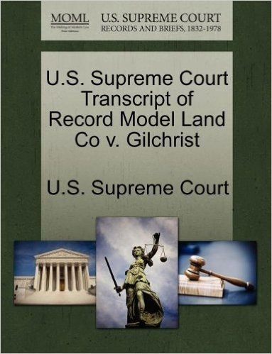 U.S. Supreme Court Transcript of Record Model Land Co V. Gilchrist