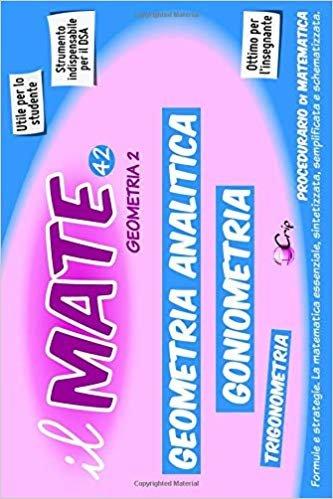 il MATE 42 - GEOMETRIA 2: PROCEDURARIO di GEOMETRIA - Formule e strategie per: Piano Cartesiano, Retta, Funzioni composte, Affinità, Coniche, Piano Tridimensionale; Goniometria e Trigonometria.