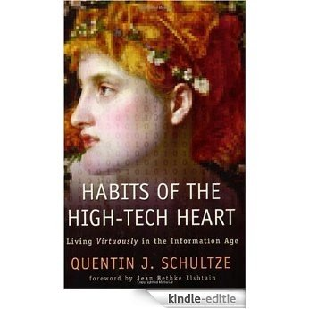 Habits of the High-Tech Heart: Living Virtuously in the Information Age [Kindle-editie]