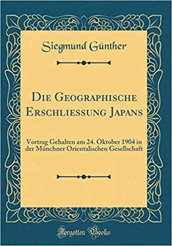 Die Geographische Erschließung Japans: Vortrag Gehalten am 24. Oktober 1904 in der Münchner Orientalischen Gesellschaft (Classic Reprint)
