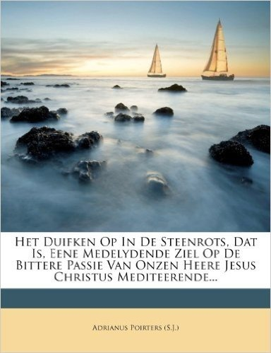 Het Duifken Op in de Steenrots, DAT Is, Eene Medelydende Ziel Op de Bittere Passie Van Onzen Heere Jesus Christus Mediteerende...