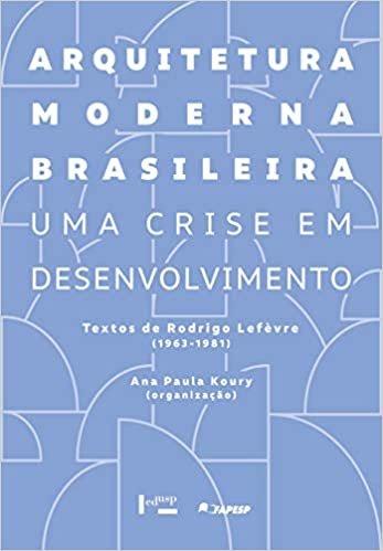 Arquitetura Moderna Brasileira - Uma Crise em Desenvolvimento: Textos de Rodrigo Lefèvre (1963-1981)