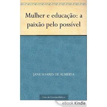 Mulher e educação: a paixão pelo possível [eBook Kindle]