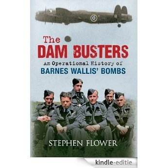 The Dam Busters: An Operational History of Barnes Wallis' Bombs (English Edition) [Kindle-editie]