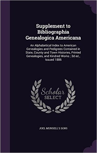 Supplement to Bibliographia Genealogica Americana: An Alphabetical Index to American Genealogies and Pedigrees Contained in State, County and Town ... and Kindred Works; 3D Ed., Issued 1886