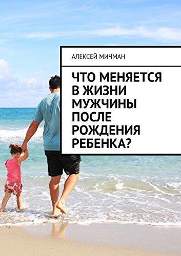 Что меняется вжизни мужчины после рождения ребенка? (Russian Edition)