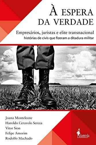 À espera da verdade: empresários, juristas e elite transnacional: histórias de civis que fizeram a ditadura militar