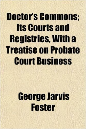 Doctor's Commons; Its Courts and Registries, with a Treatise on Probate Court Business