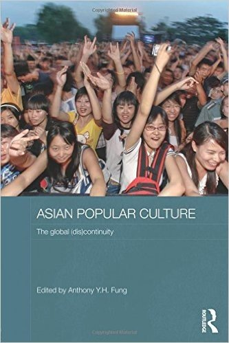 Asian Popular Culture: The Global (Dis)continuity (Media, Culture and Social Change in Asia Series)