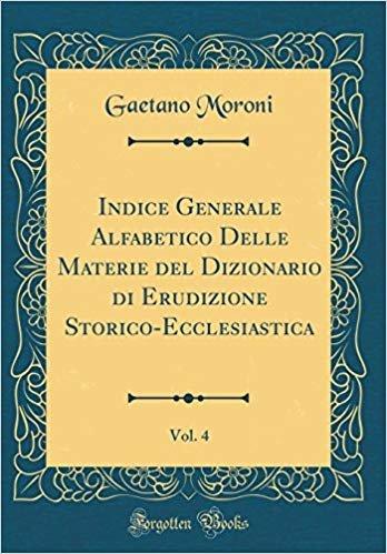Indice Generale Alfabetico Delle Materie del Dizionario di Erudizione Storico-Ecclesiastica, Vol. 4 (Classic Reprint)