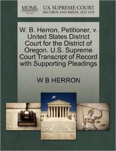W. B. Herron, Petitioner, V. United States District Court for the District of Oregon. U.S. Supreme Court Transcript of Record with Supporting Pleadings