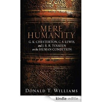 Mere Humanity: G.K. Chesterton, C.S. Lewis, and J. R. R. Tolkien on the Human Condition (English Edition) [Kindle-editie]