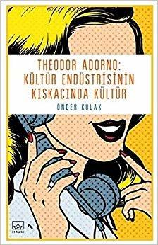 Theodor Adorno Kültür Endüstrisinin Kıskacında Kültür