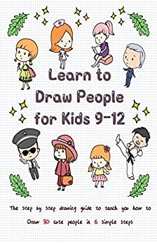 Learn to Draw People for Kids 9-12: The Step by Step Drawing Guide to Teach You How to Draw 30 Cute People in 6 Simple Steps (English Edition)