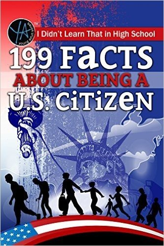 I Didn't Learn That in High School: 199 Facts about Being A U.S. Citizen