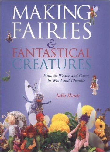 Making Fairies and Fantastical Creatures: How to Weave and Carve in Wool and Chenille