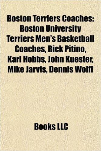 Boston Terriers Coaches: Boston University Terriers Men's Basketball Coaches, Rick Pitino, Karl Hobbs, John Kuester, Mike Jarvis, Dennis Wolff