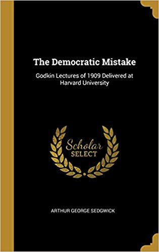 The Democratic Mistake: Godkin Lectures of 1909 Delivered at Harvard University