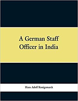 A German Staff Officer in India: Being the Impressions of an Officer of the German General Staff of His Travels Through the Peninsula with an Epilogue Specially Written For the English Edition