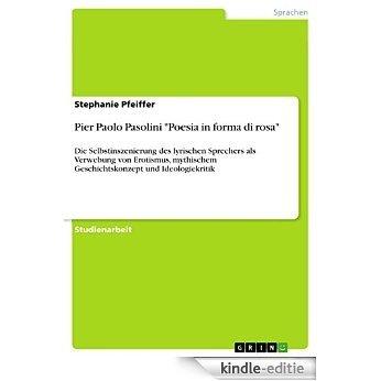 """Pier Paolo Pasolini """"Poesia in forma di rosa"""": Die Selbstinszenierung des lyrischen Sprechers als Verwebung von Erotismus, mythischem Geschichtskonzept und Ideologiekritik [Kindle-editie]"""