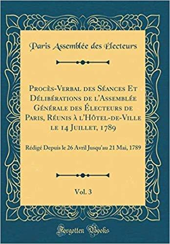 Procès-Verbal des Séances Et Délibérations de l'Assemblée Générale des Électeurs de Paris, Réunis à l'Hôtel-de-Ville le 14 Juillet, 1789, Vol. 3: ... Avril Jusqu'au 21 Mai, 1789 (Classic Reprint)