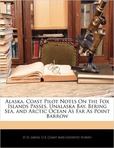 Alaska. Coast Pilot Notes on the Fox Islands Passes, Unalaska Bay, Bering Sea, and Arctic Ocean as Far as Point Barrow