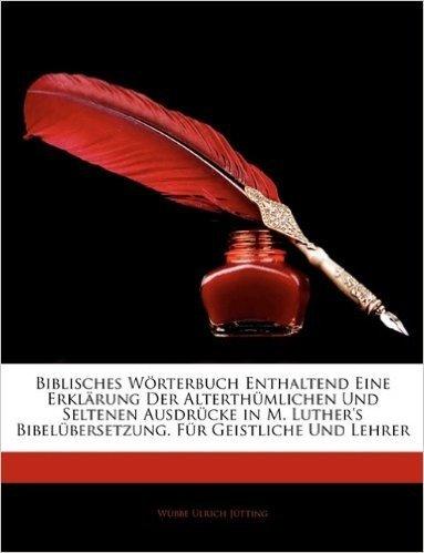 Biblisches Worterbuch Enthaltend Eine Erklarung Der Alterthumlichen Und Seltenen Ausdrucke in M. Luther's Bibelubersetzung. Fur Geistliche Und Lehrer