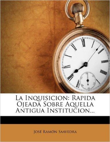 La Inquisicion: Rapida Ojeada Sobre Aquella Antigua Institucion...