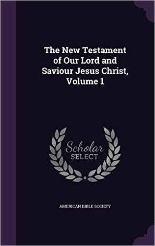 The New Testament of Our Lord and Saviour Jesus Christ, Volume 1