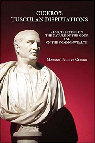 Cicero's Tusculan Disputations: Also, Treaties on the Nature of the Gods, And On The Commonwealth