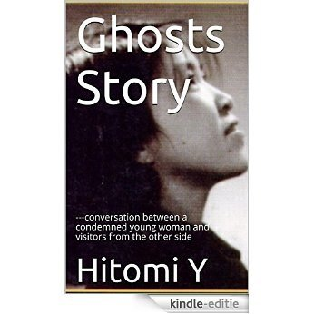 Ghosts Story: ---conversation between a condemned young woman and visitors from the other side (English Edition) [Kindle-editie]