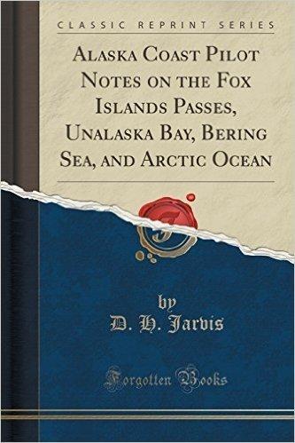 Alaska Coast Pilot Notes on the Fox Islands Passes, Unalaska Bay, Bering Sea, and Arctic Ocean (Classic Reprint)