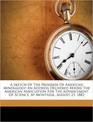 A Sketch of the Progress of American Mineralogy: An Address Delivered Before the American Association for the Advancement of Science, at Montreal, August 23, 1882