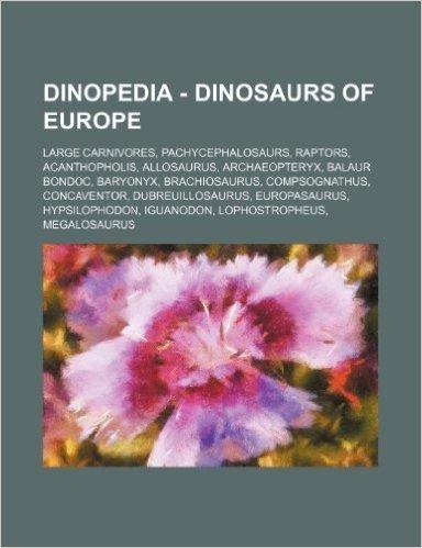Dinopedia - Dinosaurs of Europe: Large Carnivores, Pachycephalosaurs, Raptors, Acanthopholis, Allosaurus, Archaeopteryx, Balaur Bondoc, Baryonyx, Brac