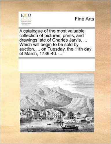 A Catalogue of the Most Valuable Collection of Pictures, Prints, and Drawings Late of Charles Jarvis, ... Which Will Begin to Be Sold by Auction, ... on Tuesday, the 11th Day of March, 1739-40. ...