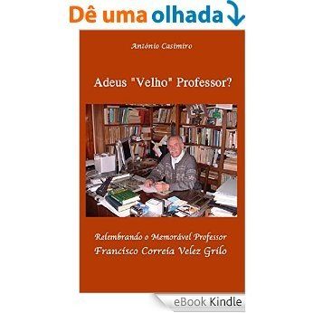 """Adeus """"Velho"""" Professor ?: Relembrando o Memorável Professor Francisco Correia Velez Grilo [eBook Kindle]"""