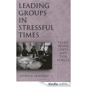Leading Groups in Stressful Times: Teams, Work Units, and Task Forces: Teams, Work Units and Task Forces [Kindle-editie]