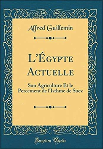 L'Égypte Actuelle: Son Agriculture Et le Percement de l'Isthme de Suez (Classic Reprint)