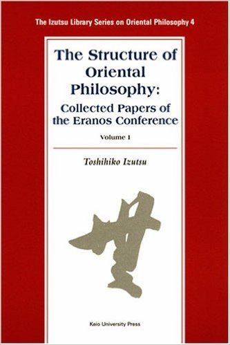 The Structure of Oriental Philosophy: Collected Papers of the Eranos Conference vol. I (The Izutsu Library Series on Oriental Philosophy 4)