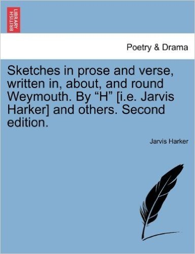 """Sketches in Prose and Verse, Written In, About, and Round Weymouth. by """"H"""" [I.E. Jarvis Harker] and Others. Second Edition."""